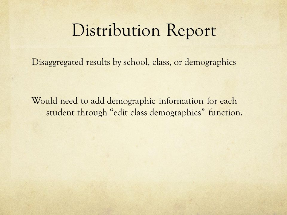 """Distribution Report Disaggregated results by school, class, or demographics Would need to add demographic information for each student through """"edit c"""
