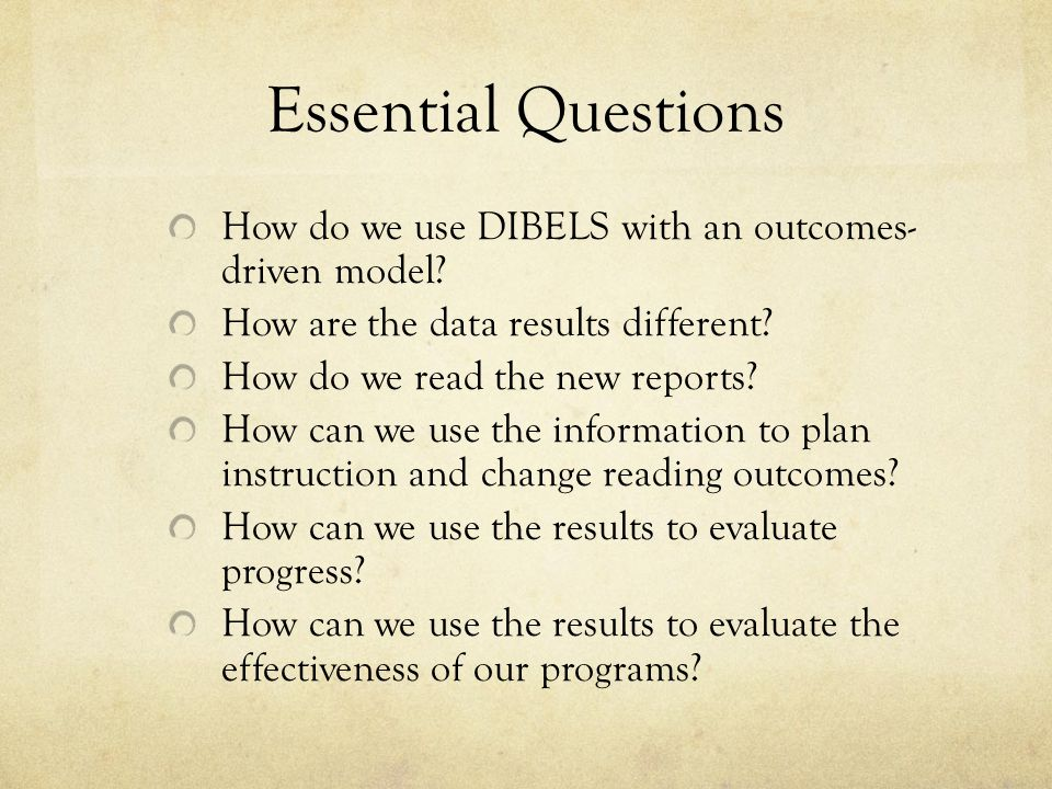 Essential Questions How do we use DIBELS with an outcomes- driven model.