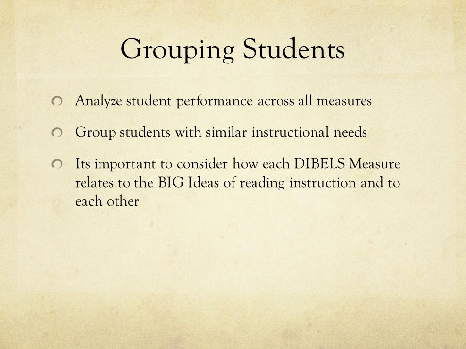 Grouping Students Analyze student performance across all measures Group students with similar instructional needs Its important to consider how each DIBELS Measure relates to the BIG Ideas of reading instruction and to each other