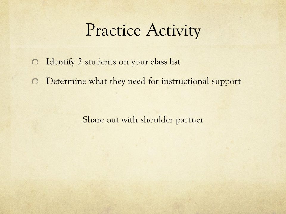 Practice Activity Identify 2 students on your class list Determine what they need for instructional support Share out with shoulder partner