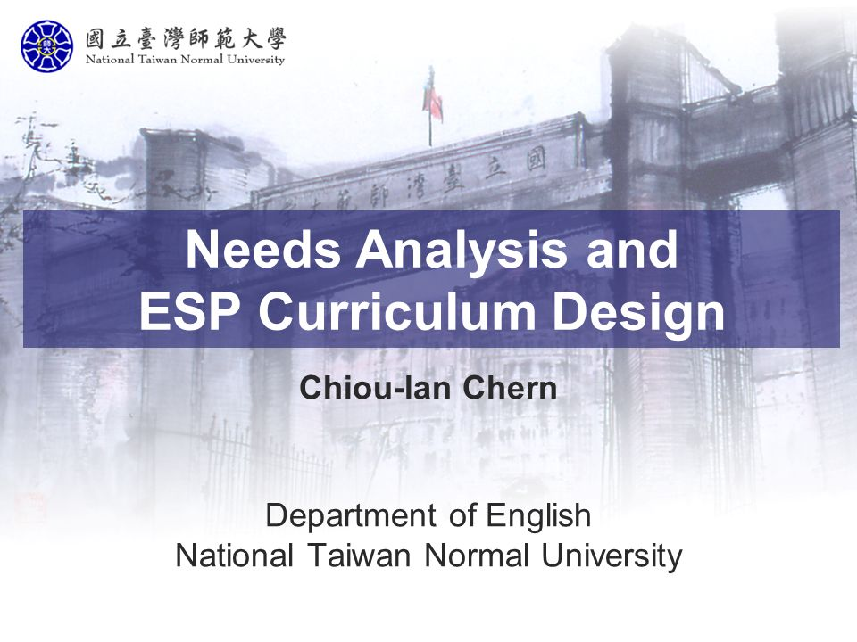 Needs Analysis and ESP Curriculum Design Chiou-lan Chern Department of English National Taiwan Normal University