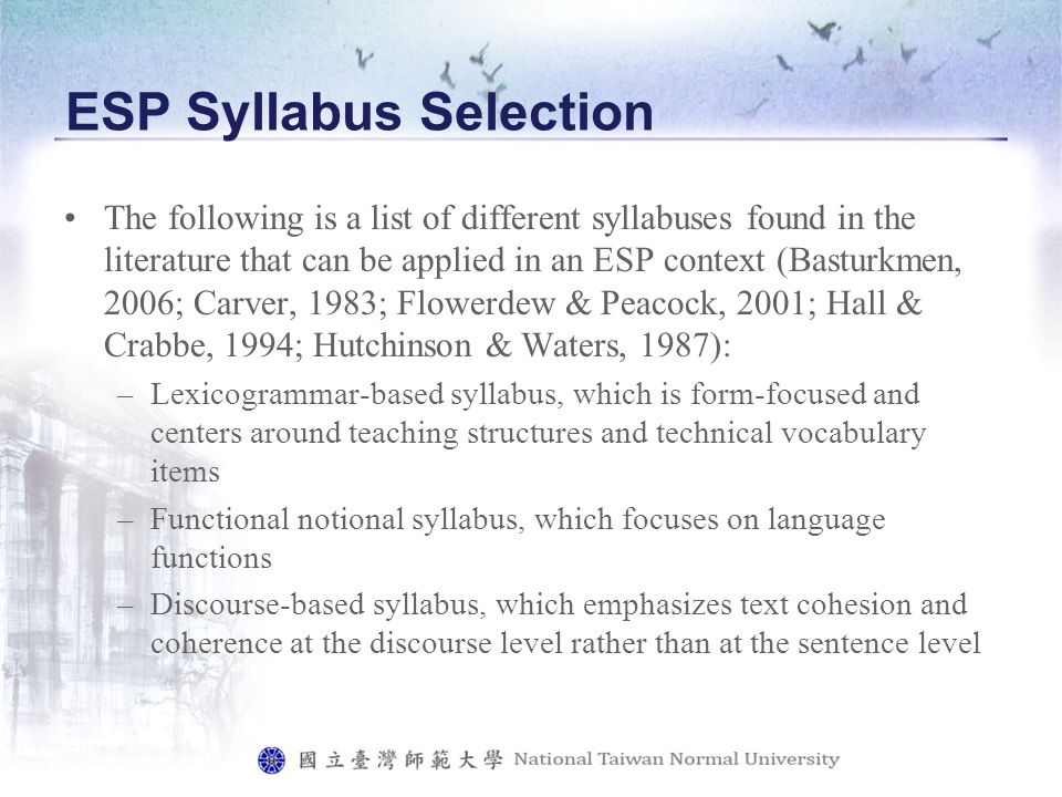 ESP Syllabus Selection The following is a list of different syllabuses found in the literature that can be applied in an ESP context (Basturkmen, 2006; Carver, 1983; Flowerdew & Peacock, 2001; Hall & Crabbe, 1994; Hutchinson & Waters, 1987): –Lexicogrammar-based syllabus, which is form-focused and centers around teaching structures and technical vocabulary items –Functional notional syllabus, which focuses on language functions –Discourse-based syllabus, which emphasizes text cohesion and coherence at the discourse level rather than at the sentence level