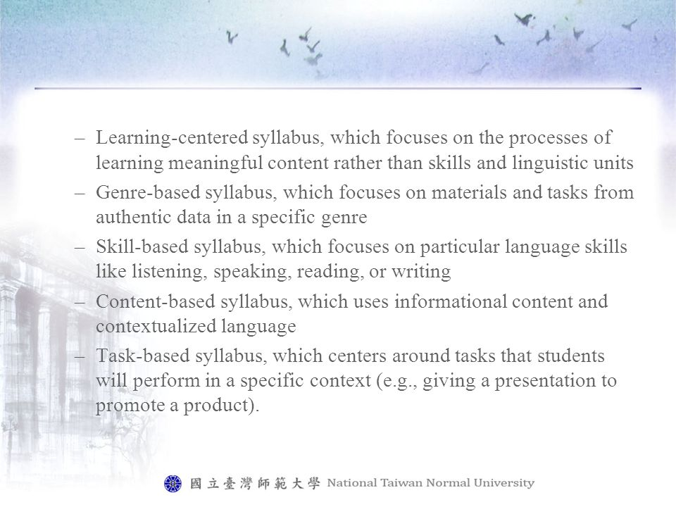 –Learning-centered syllabus, which focuses on the processes of learning meaningful content rather than skills and linguistic units –Genre-based syllabus, which focuses on materials and tasks from authentic data in a specific genre –Skill-based syllabus, which focuses on particular language skills like listening, speaking, reading, or writing –Content-based syllabus, which uses informational content and contextualized language –Task-based syllabus, which centers around tasks that students will perform in a specific context (e.g., giving a presentation to promote a product).
