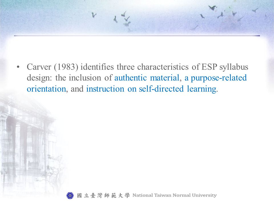 Carver (1983) identifies three characteristics of ESP syllabus design: the inclusion of authentic material, a purpose-related orientation, and instruction on self-directed learning.