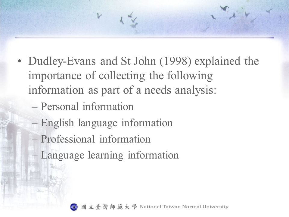 Dudley-Evans and St John (1998) explained the importance of collecting the following information as part of a needs analysis: –Personal information –English language information –Professional information –Language learning information