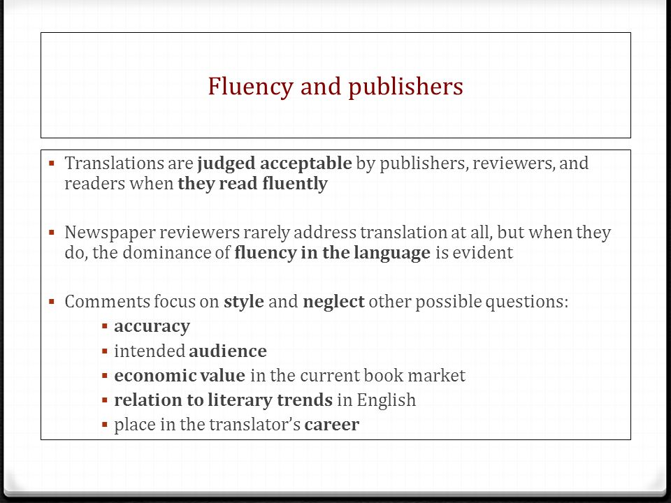 Fluency and publishers  Translations are judged acceptable by publishers, reviewers, and readers when they read fluently  Newspaper reviewers rarely address translation at all, but when they do, the dominance of fluency in the language is evident  Comments focus on style and neglect other possible questions:  accuracy  intended audience  economic value in the current book market  relation to literary trends in English  place in the translator's career