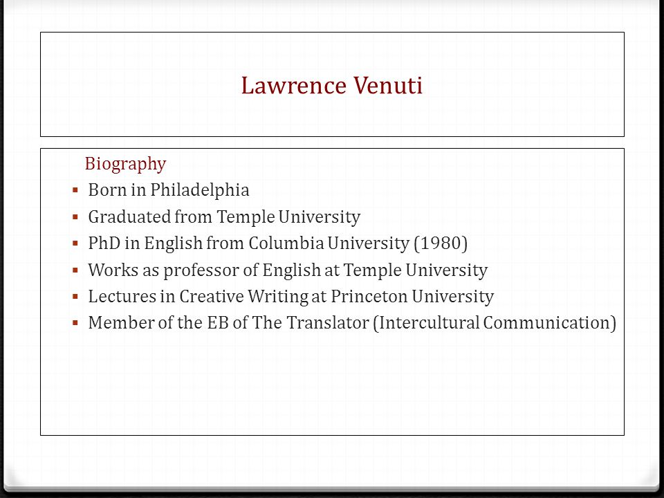 Lawrence Venuti Biography  Born in Philadelphia  Graduated from Temple University  PhD in English from Columbia University (1980)  Works as professor of English at Temple University  Lectures in Creative Writing at Princeton University  Member of the EB of The Translator (Intercultural Communication)