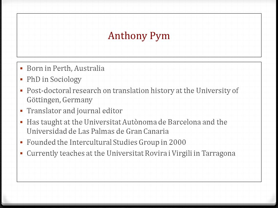 Anthony Pym  Born in Perth, Australia  PhD in Sociology  Post-doctoral research on translation history at the University of Göttingen, Germany  Translator and journal editor  Has taught at the Universitat Autònoma de Barcelona and the Universidad de Las Palmas de Gran Canaria  Founded the Intercultural Studies Group in 2000  Currently teaches at the Universitat Rovira i Virgili in Tarragona