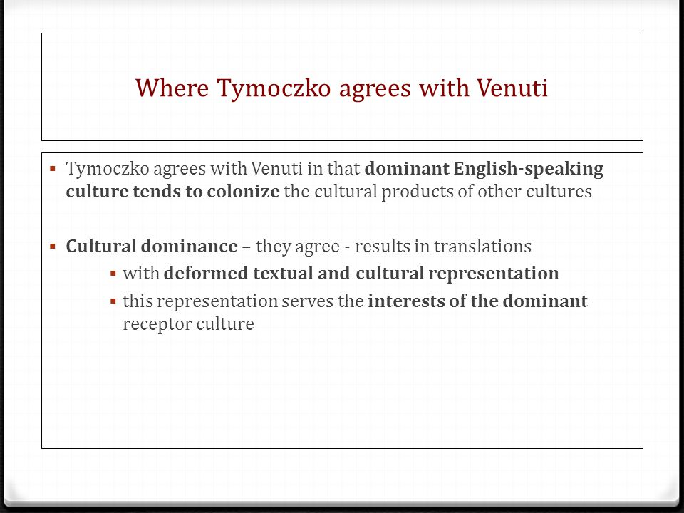 Where Tymoczko agrees with Venuti  Tymoczko agrees with Venuti in that dominant English-speaking culture tends to colonize the cultural products of other cultures  Cultural dominance – they agree - results in translations  with deformed textual and cultural representation  this representation serves the interests of the dominant receptor culture