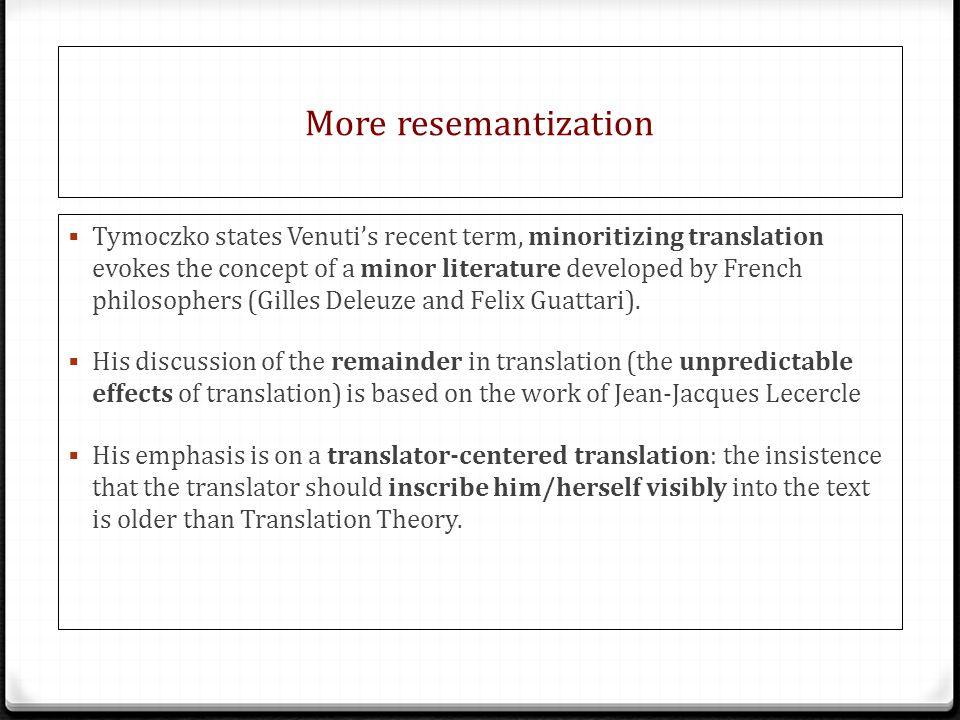 More resemantization  Tymoczko states Venuti's recent term, minoritizing translation evokes the concept of a minor literature developed by French philosophers (Gilles Deleuze and Felix Guattari).