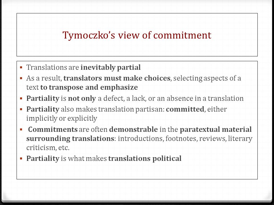 Tymoczko's view of commitment  Translations are inevitably partial  As a result, translators must make choices, selecting aspects of a text to transpose and emphasize  Partiality is not only a defect, a lack, or an absence in a translation  Partiality also makes translation partisan: committed, either implicitly or explicitly  Commitments are often demonstrable in the paratextual material surrounding translations: introductions, footnotes, reviews, literary criticism, etc.