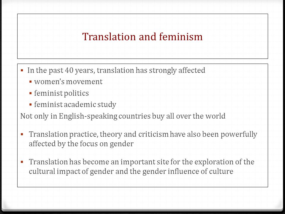 Translation and feminism  In the past 40 years, translation has strongly affected  women's movement  feminist politics  feminist academic study Not only in English-speaking countries buy all over the world  Translation practice, theory and criticism have also been powerfully affected by the focus on gender  Translation has become an important site for the exploration of the cultural impact of gender and the gender influence of culture