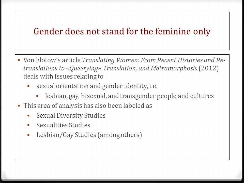 Gender does not stand for the feminine only  Von Flotow's article Translating Women: From Recent Histories and Re- translations to «Queerying» Translation, and Metramorphosis (2012) deals with issues relating to  sexual orientation and gender identity, i.e.