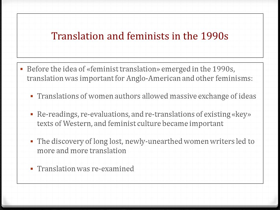 Translation and feminists in the 1990s  Before the idea of «feminist translation» emerged in the 1990s, translation was important for Anglo-American and other feminisms:  Translations of women authors allowed massive exchange of ideas  Re-readings, re-evaluations, and re-translations of existing «key» texts of Western, and feminist culture became important  The discovery of long lost, newly-unearthed women writers led to more and more translation  Translation was re-examined