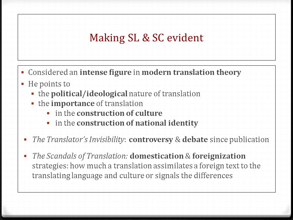Making SL & SC evident  Considered an intense figure in modern translation theory  He points to  the political/ideological nature of translation  the importance of translation  in the construction of culture  in the construction of national identity  The Translator's Invisibility: controversy & debate since publication  The Scandals of Translation: domestication & foreignization strategies: how much a translation assimilates a foreign text to the translating language and culture or signals the differences