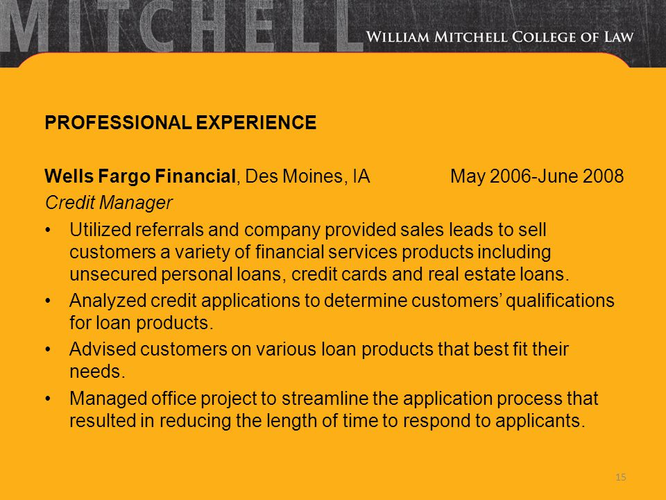 PROFESSIONAL EXPERIENCE Wells Fargo Financial, Des Moines, IA May 2006-June 2008 Credit Manager Utilized referrals and company provided sales leads to sell customers a variety of financial services products including unsecured personal loans, credit cards and real estate loans.
