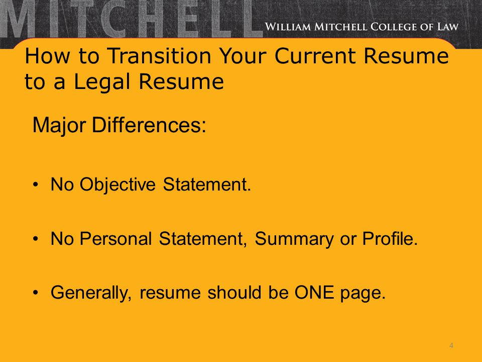 How to Transition Your Current Resume to a Legal Resume Major Differences: No Objective Statement. No Personal Statement, Summary or Profile. Generall