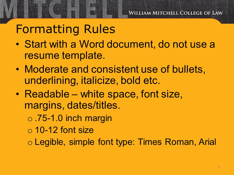 Formatting Rules Start with a Word document, do not use a resume template. Moderate and consistent use of bullets, underlining, italicize, bold etc. R