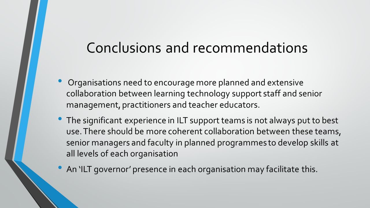 Conclusions and recommendations Organisations need to encourage more planned and extensive collaboration between learning technology support staff and senior management, practitioners and teacher educators.