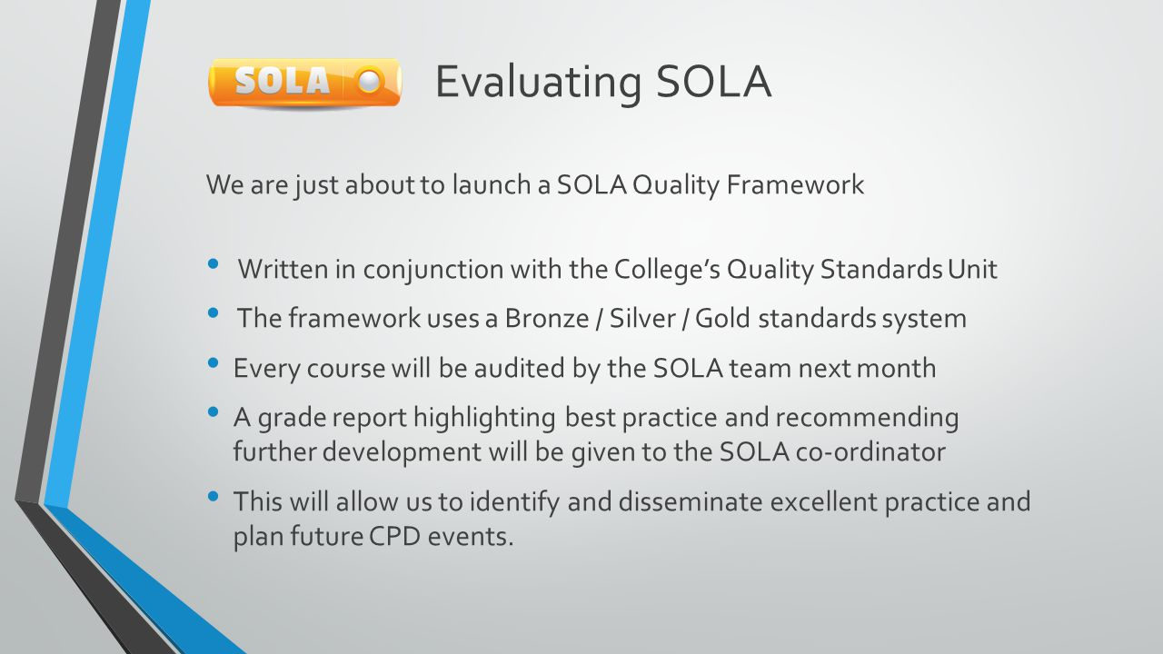 Evaluating SOLA We are just about to launch a SOLA Quality Framework Written in conjunction with the College's Quality Standards Unit The framework uses a Bronze / Silver / Gold standards system Every course will be audited by the SOLA team next month A grade report highlighting best practice and recommending further development will be given to the SOLA co-ordinator This will allow us to identify and disseminate excellent practice and plan future CPD events.