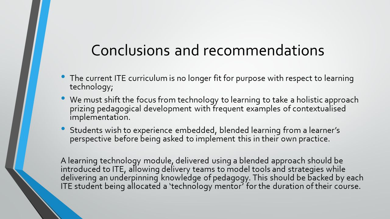 Conclusions and recommendations Practitioners need to have digitally literate role models and see technology use as an embedded, everyday part of their practice They need to be actively encouraged to experiment to develop their skills by 'playing' and taking risks, knowing they will be supported in doing so Senior leaders are important role models and need to advocate and model fluent technology use to their staff At present, fluent learning technology use at governor, principal and senior leadership level can be the exception rather than the rule in some organisations.