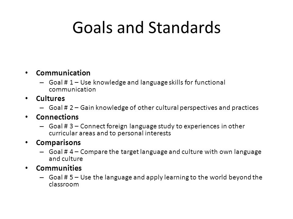 Goals and Standards Communication – Goal # 1 – Use knowledge and language skills for functional communication Cultures – Goal # 2 – Gain knowledge of other cultural perspectives and practices Connections – Goal # 3 – Connect foreign language study to experiences in other curricular areas and to personal interests Comparisons – Goal # 4 – Compare the target language and culture with own language and culture Communities – Goal # 5 – Use the language and apply learning to the world beyond the classroom