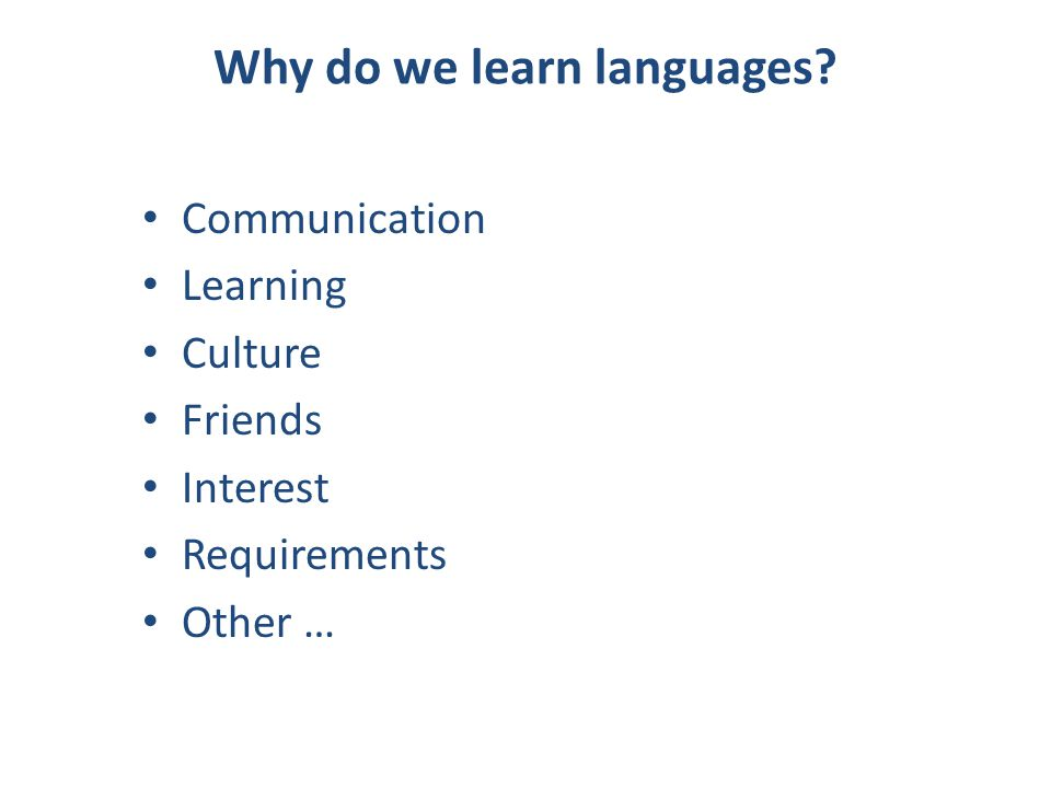 Why do we learn languages? Communication Learning Culture Friends Interest Requirements Other …