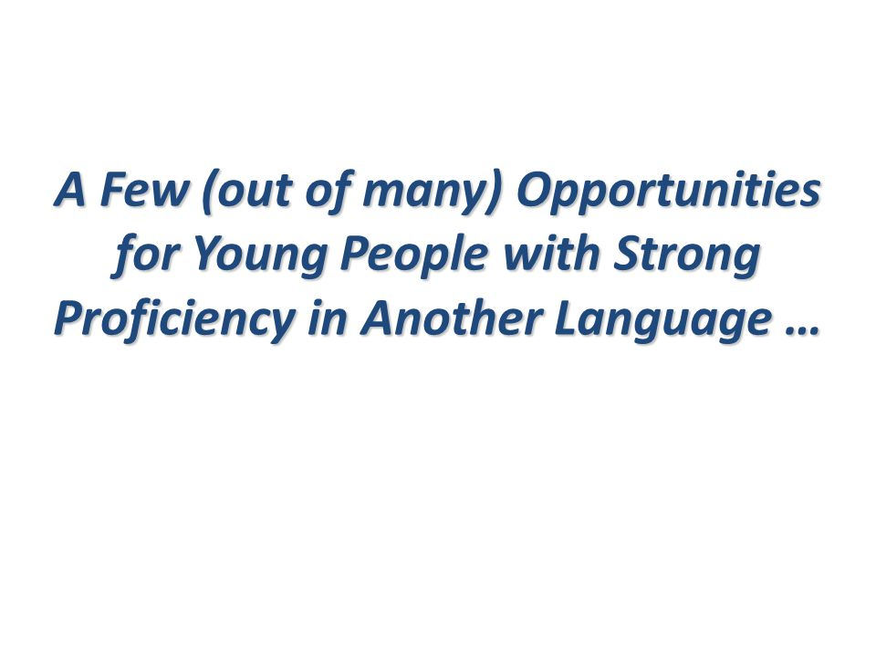 A Few (out of many) Opportunities for Young People with Strong Proficiency in Another Language …