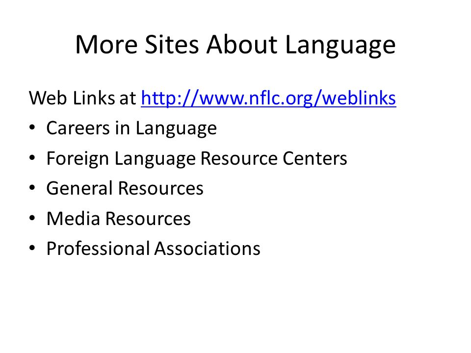 More Sites About Language Web Links at http://www.nflc.org/weblinkshttp://www.nflc.org/weblinks Careers in Language Foreign Language Resource Centers