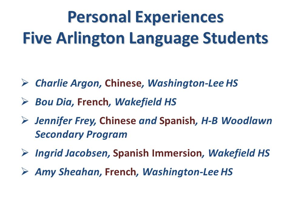 Personal Experiences Five Arlington Language Students  Charlie Argon, Chinese, Washington-Lee HS  Bou Dia, French, Wakefield HS  Jennifer Frey, Chi