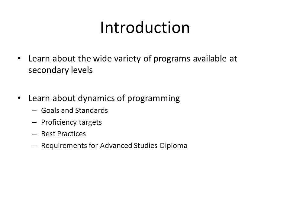 Introduction Learn about the wide variety of programs available at secondary levels Learn about dynamics of programming – Goals and Standards – Proficiency targets – Best Practices – Requirements for Advanced Studies Diploma