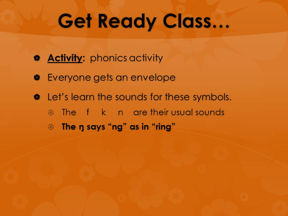 Get Ready Class…  Activity: phonics activity  Everyone gets an envelope  Let's learn the sounds for these symbols.  The f k n are their usual soun