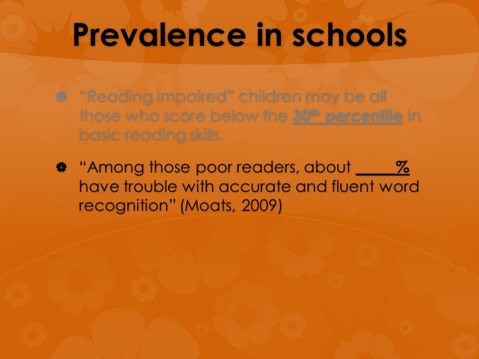 "Prevalence in schools  ""Reading impaired"" children may be all those who score below the 30 th percentile in basic reading skills.  ""Among those poor"
