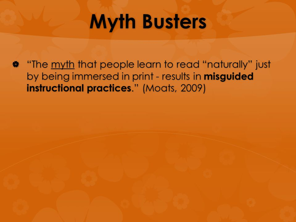 "Myth Busters  ""The myth that people learn to read ""naturally"" just by being immersed in print - results in misguided instructional practices."" (Moats"