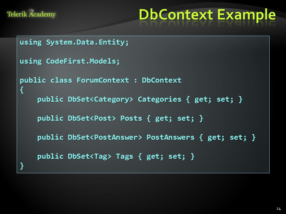 14 using System.Data.Entity; using CodeFirst.Models; public class ForumContext : DbContext { public DbSet Categories { get; set; } public DbSet Categories { get; set; } public DbSet Posts { get; set; } public DbSet Posts { get; set; } public DbSet PostAnswers { get; set; } public DbSet PostAnswers { get; set; } public DbSet Tags { get; set; } public DbSet Tags { get; set; }}