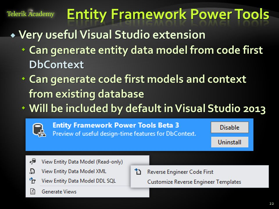  Very useful Visual Studio extension  Can generate entity data model from code first DbContext  Can generate code first models and context from existing database  Will be included by default in Visual Studio 2013 22