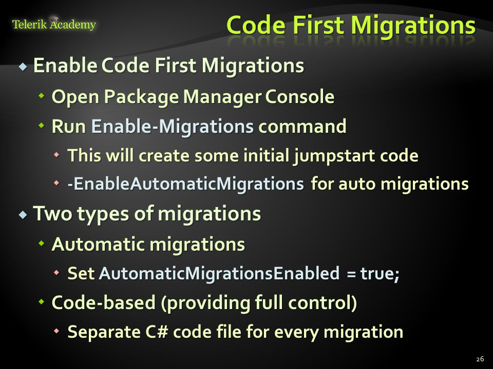  Enable Code First Migrations  Open Package Manager Console  Run Enable-Migrations command  This will create some initial jumpstart code  -EnableAutomaticMigrations for auto migrations  Two types of migrations  Automatic migrations  Set AutomaticMigrationsEnabled = true;  Code-based (providing full control)  Separate C# code file for every migration 26