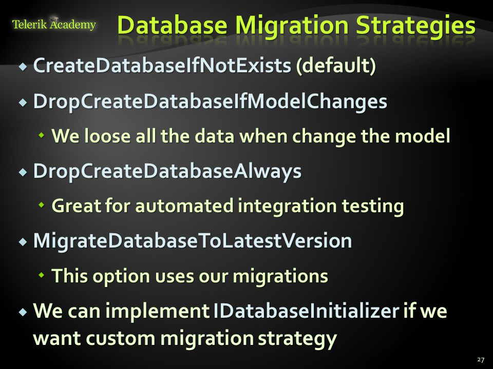  CreateDatabaseIfNotExists (default)  DropCreateDatabaseIfModelChanges  We loose all the data when change the model  DropCreateDatabaseAlways  Great for automated integration testing  MigrateDatabaseToLatestVersion  This option uses our migrations  We can implement IDatabaseInitializer if we want custom migration strategy 27