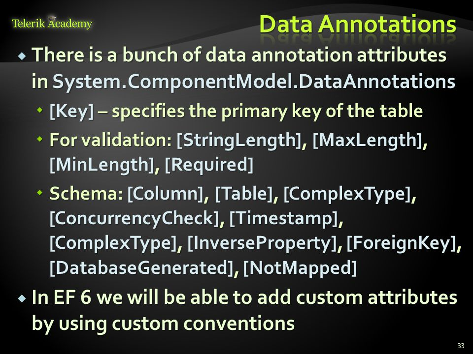  There is a bunch of data annotation attributes in System.ComponentModel.DataAnnotations  [Key] – specifies the primary key of the table  For validation: [StringLength], [MaxLength], [MinLength], [Required]  Schema: [Column], [Table], [ComplexType], [ConcurrencyCheck], [Timestamp], [ComplexType], [InverseProperty], [ForeignKey], [DatabaseGenerated], [NotMapped]  In EF 6 we will be able to add custom attributes by using custom conventions 33