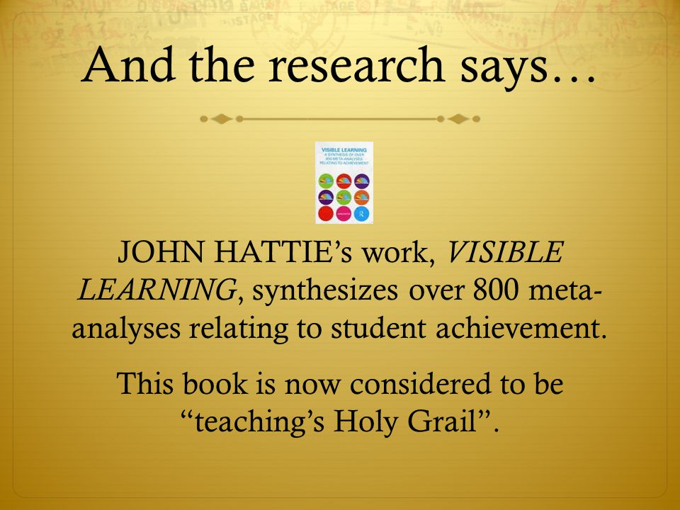 And the research says… JOHN HATTIE's work, VISIBLE LEARNING, synthesizes over 800 meta- analyses relating to student achievement.