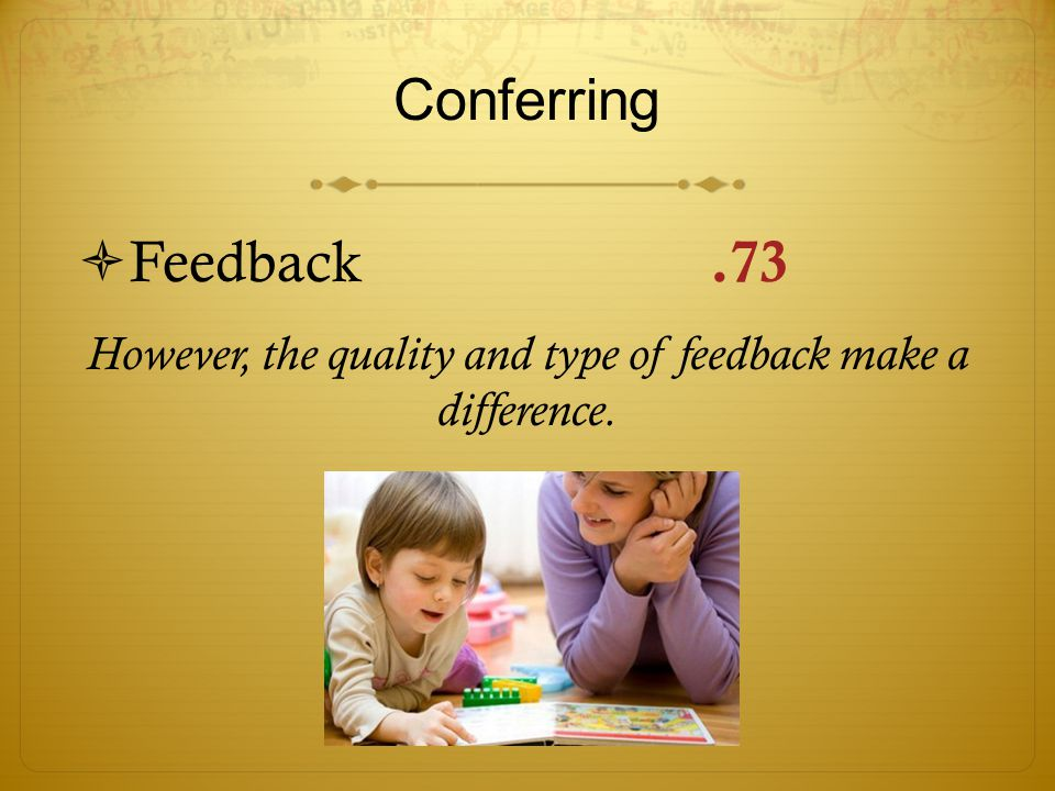 Conferring  Feedback.73 However, the quality and type of feedback make a difference.