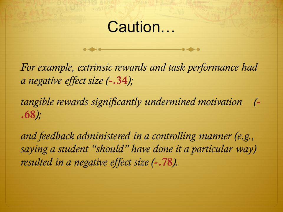 Caution… For example, extrinsic rewards and task performance had a negative effect size ( -.34 ); tangible rewards significantly undermined motivation ( -.68 ); and feedback administered in a controlling manner (e.g., saying a student should have done it a particular way) resulted in a negative effect size ( -.78 ).