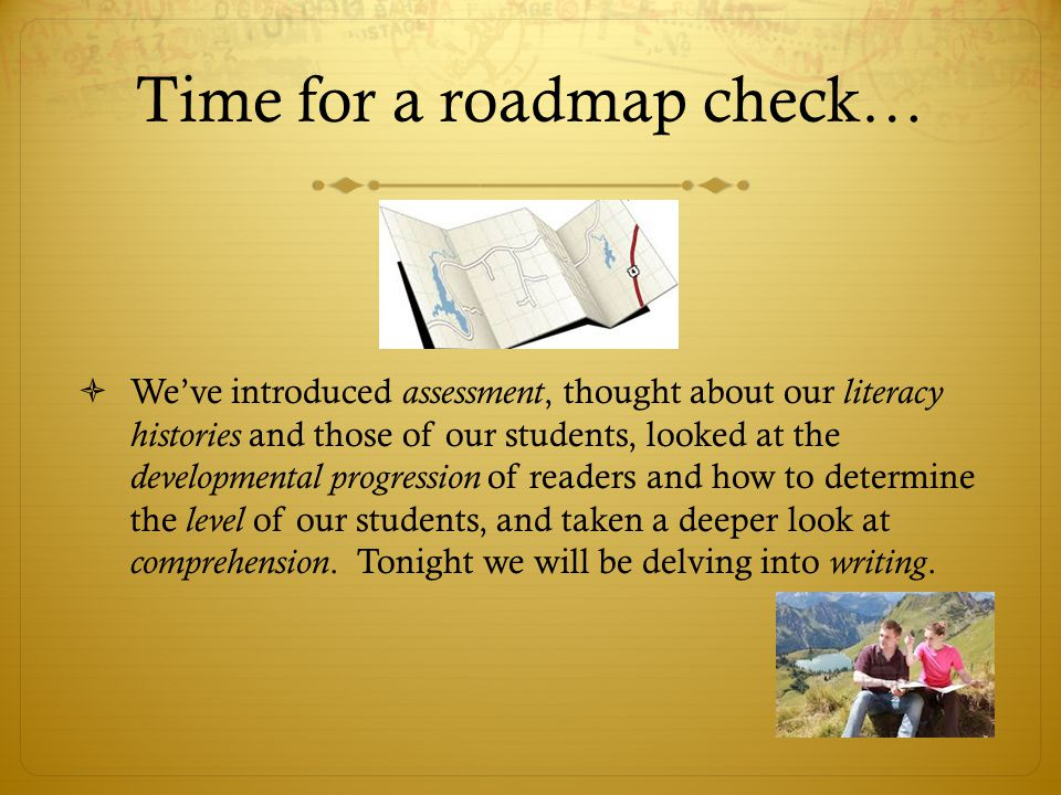 Time for a roadmap check…  We've introduced assessment, thought about our literacy histories and those of our students, looked at the developmental progression of readers and how to determine the level of our students, and taken a deeper look at comprehension.