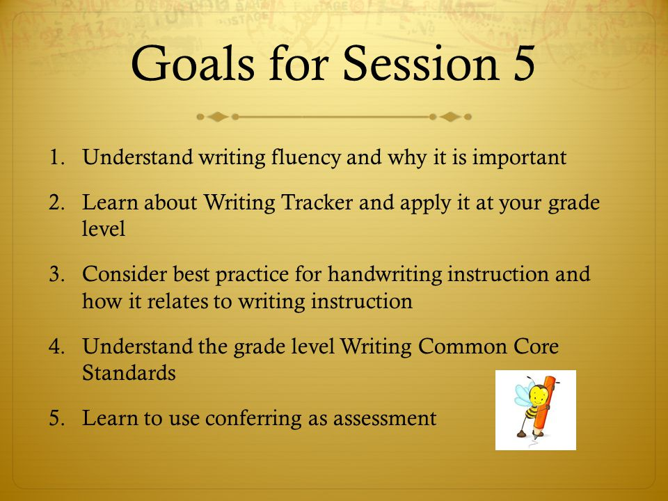 Goals for Session 5 1.Understand writing fluency and why it is important 2.Learn about Writing Tracker and apply it at your grade level 3.Consider best practice for handwriting instruction and how it relates to writing instruction 4.Understand the grade level Writing Common Core Standards 5.Learn to use conferring as assessment