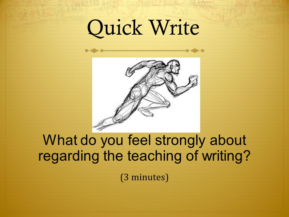 Quick Write What do you feel strongly about regarding the teaching of writing (3 minutes)