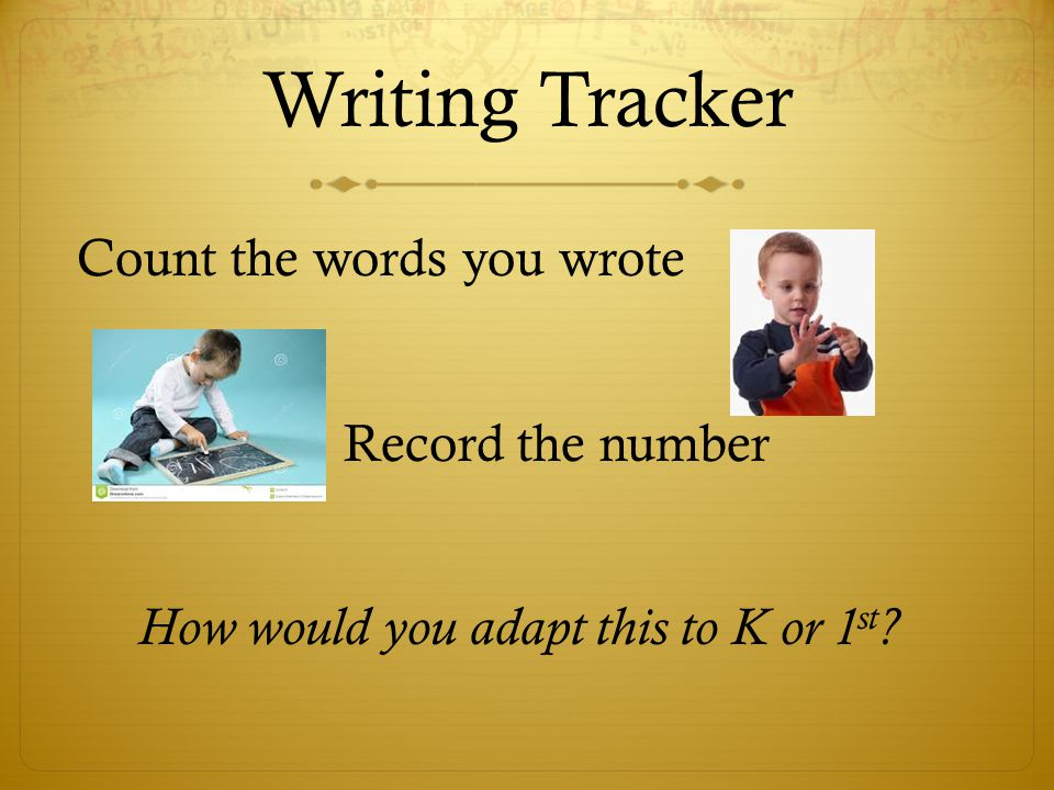 Writing Tracker Count the words you wrote Record the number How would you adapt this to K or 1 st