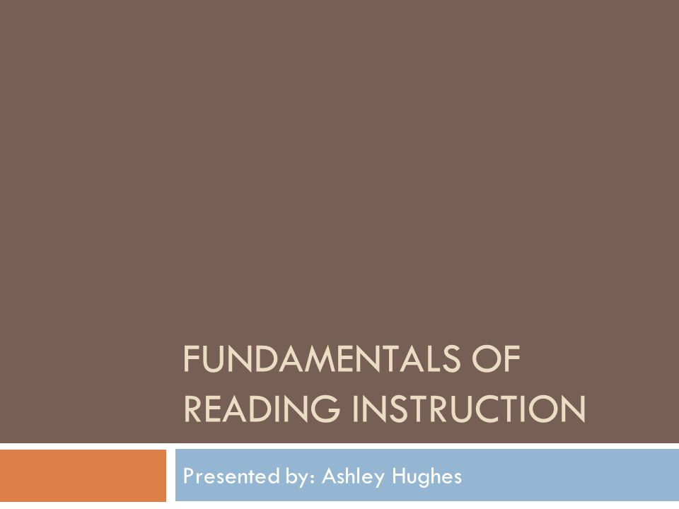FUNDAMENTALS OF READING INSTRUCTION Presented by: Ashley Hughes