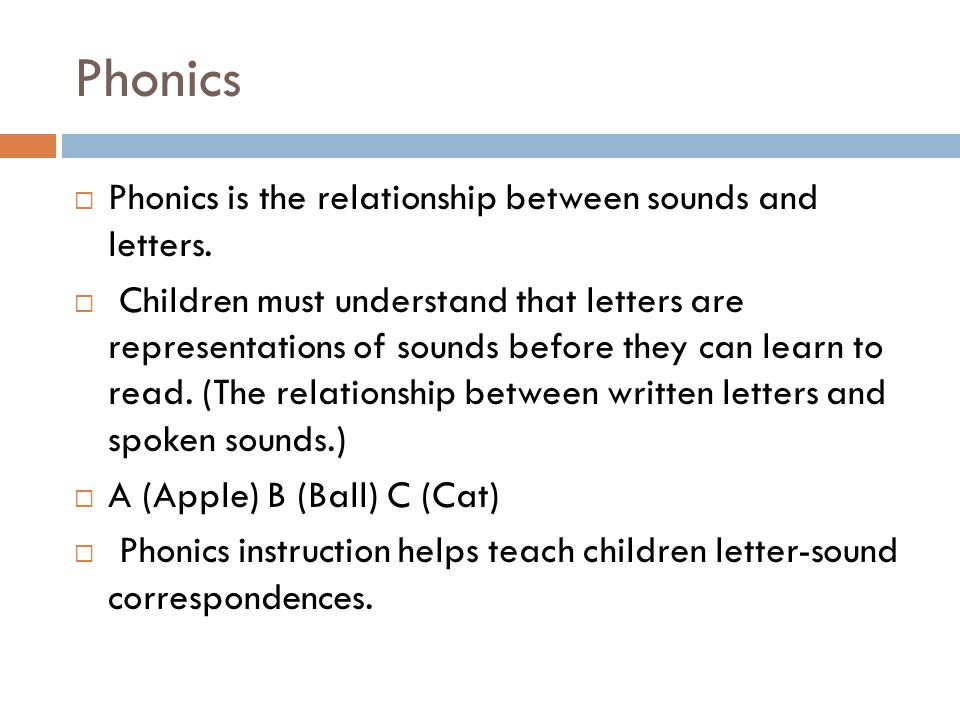 Phonics  Phonics is the relationship between sounds and letters.