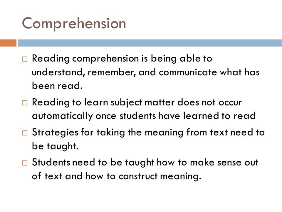 Comprehension  Reading comprehension is being able to understand, remember, and communicate what has been read.
