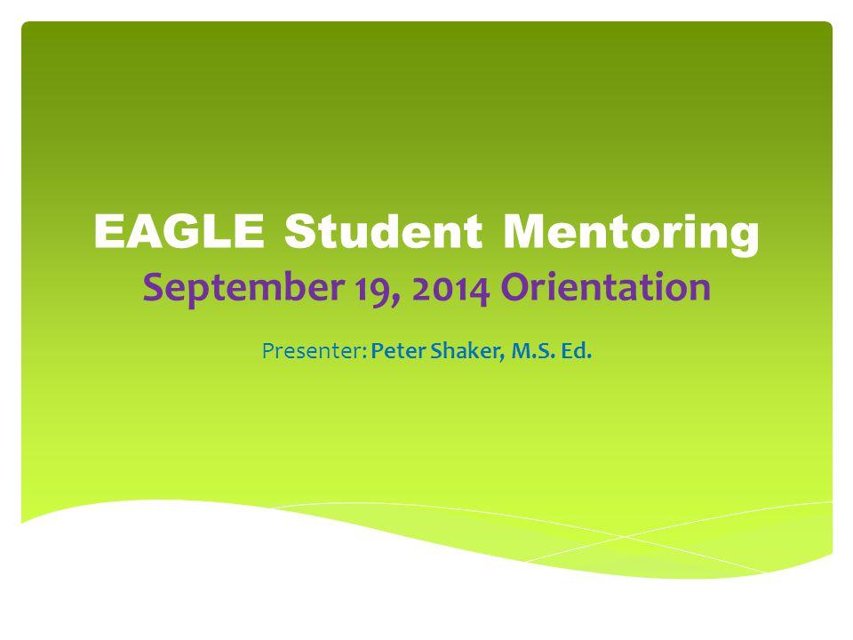 EAGLE Student Mentoring September 19, 2014 Orientation Presenter: Peter Shaker, M.S. Ed.